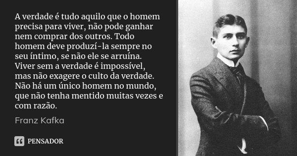 A verdade é tudo aquilo que o homem precisa para viver, não pode ganhar nem comprar dos outros. Todo homem deve produzí-la sempre no seu íntimo, se não ele se a... Frase de Franz Kafka.