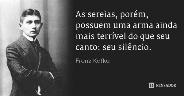 As sereias, porém, possuem uma arma ainda mais terrível do que seu canto: seu silêncio.... Frase de Franz Kafka.