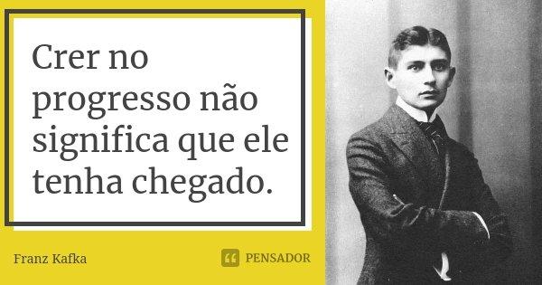Crer no progresso não significa que ele tenha chegado.... Frase de Franz Kafka.