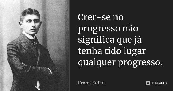 Crer-se no progresso não significa que já tenha tido lugar qualquer progresso.... Frase de Franz Kafka.