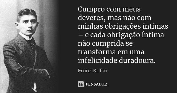 Cumpro com meus deveres, mas não com minhas obrigações íntimas – e cada obrigação íntima não cumprida se transforma em uma infelicidade duradoura.... Frase de Franz Kafka.