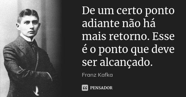 De um certo ponto adiante não há mais retorno. Esse é o ponto que deve ser alcançado.... Frase de Franz Kafka.