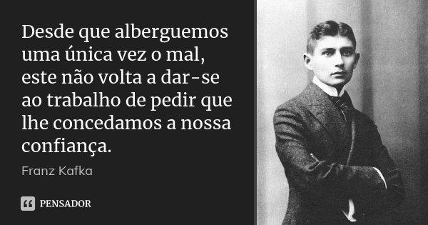 Desde que alberguemos uma única vez o mal, este não volta a dar-se ao trabalho de pedir que lhe concedamos a nossa confiança.... Frase de Franz Kafka.