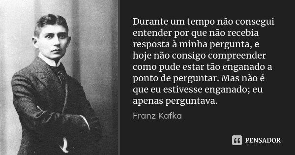 Durante um tempo não consegui entender por que não recebia resposta à minha pergunta, e hoje não consigo compreender como pude estar tão enganado a ponto de per... Frase de Franz Kafka.