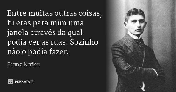 Entre muitas outras coisas, tu eras para mim uma janela através da qual podia ver as ruas. Sozinho não o podia fazer.... Frase de Franz Kafka.