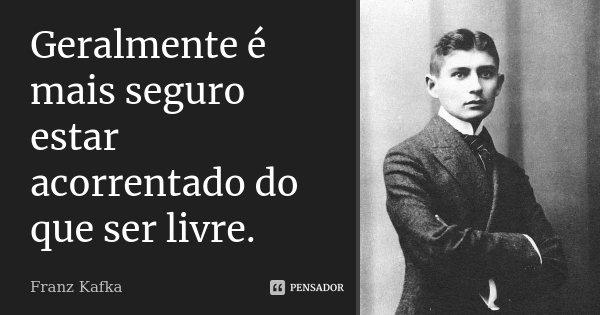 Geralmente é mais seguro estar acorrentado do que ser livre.... Frase de Franz Kafka.