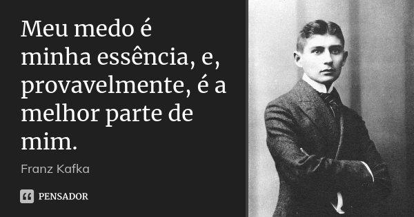 Meu medo é minha essência, e, provavelmente, é a melhor parte de mim.... Frase de Franz Kafka.