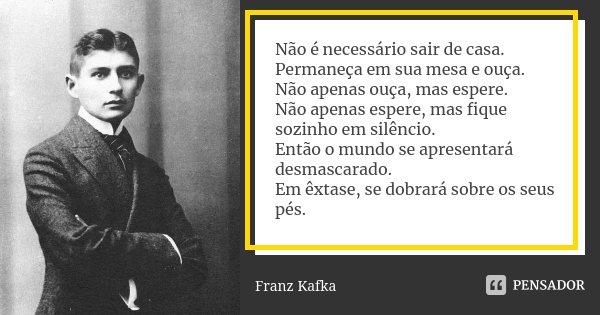 Não é necessário sair de casa. Permaneça em sua mesa e ouça. Não apenas ouça, mas espere. Não apenas espere, mas fique sozinho em silêncio. Então o mundo se apr... Frase de Franz Kafka.