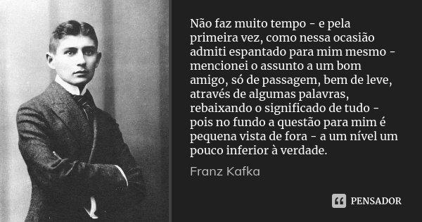 Não faz muito tempo - e pela primeira vez, como nessa ocasião admiti espantado para mim mesmo - mencionei o assunto a um bom amigo, só de passagem, bem de leve,... Frase de Franz Kafka.
