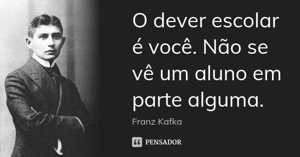 O dever escolar é você. Não se vê um aluno em parte alguma.... Frase de Franz Kafka.
