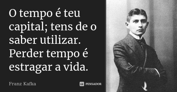 O tempo é teu capital; tens de o saber utilizar. Perder tempo é estragar a vida.... Frase de Franz Kafka.