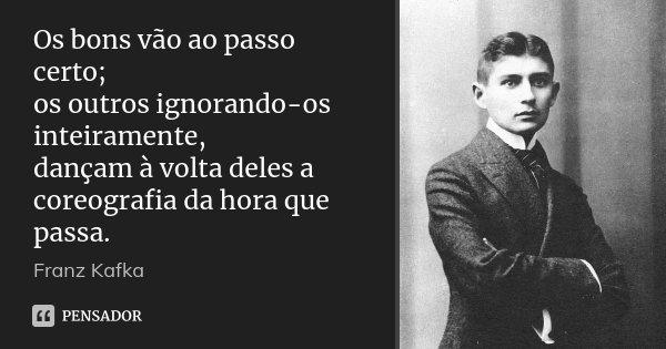 Os bons vão ao passo certo; os outros ignorando-os inteiramente, dançam à volta deles a coreografia da hora que passa.... Frase de Franz Kafka.