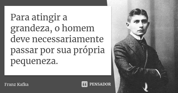 Para Atingir A Grandeza O Homem Deve Franz Kafka