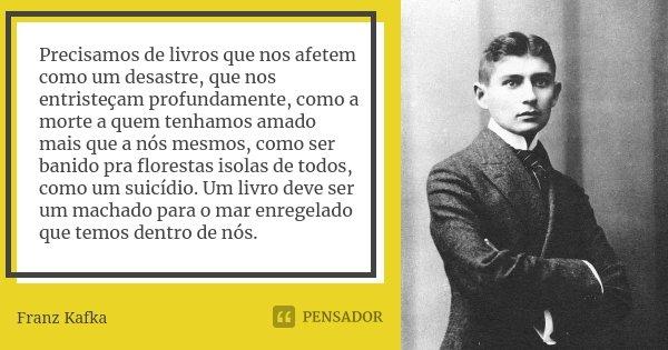 Precisamos De Livros Que Nos Afetem Como Franz Kafka