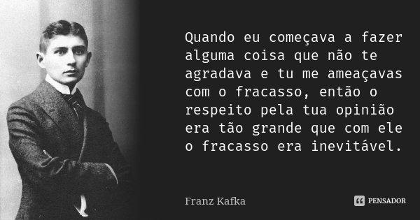 Quando eu começava a fazer alguma coisa que não te agradava e tu me ameaçavas com o fracasso, então o respeito pela tua opinião era tão grande que com ele o fra... Frase de Franz Kafka.
