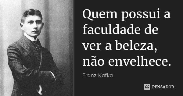 Quem possui a faculdade de ver a beleza, não envelhece.... Frase de Franz Kafka.