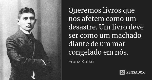 Queremos livros que nos afetem como um desastre. Um livro deve ser como um machado diante de um mar congelado em nós.... Frase de Franz Kafka.