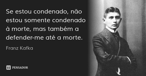 Se estou condenado, não estou somente condenado à morte, mas também a defender-me até a morte.... Frase de Franz Kafka.