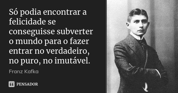 Só podia encontrar a felicidade se conseguisse subverter o mundo para o fazer entrar no verdadeiro, no puro, no imutável.... Frase de Franz Kafka.