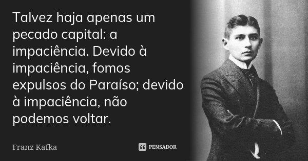 Talvez haja apenas um pecado capital: a impaciência. Devido à impaciência, fomos expulsos do Paraíso; devido à impaciência, não podemos voltar.... Frase de Franz Kafka.