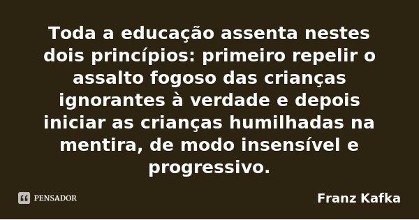 Toda a educação assenta nestes dois princípios: primeiro repelir o assalto fogoso das crianças ignorantes à verdade e depois iniciar as crianças humilhadas na m... Frase de Franz Kafka.