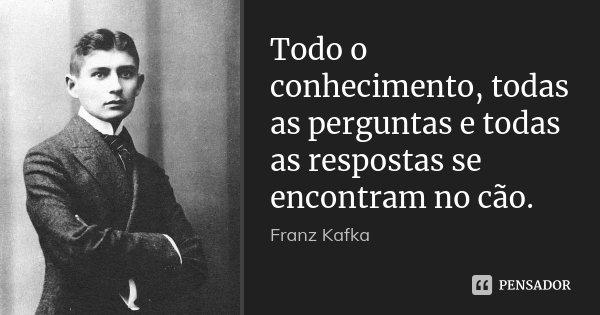Todo o conhecimento, todas as perguntas e todas as respostas se encontram no cão.... Frase de Franz Kafka.