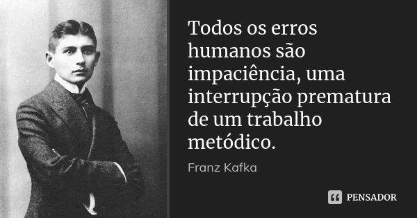 Todos os erros humanos são impaciência, uma interrupção prematura de um trabalho metódico.... Frase de Franz Kafka.