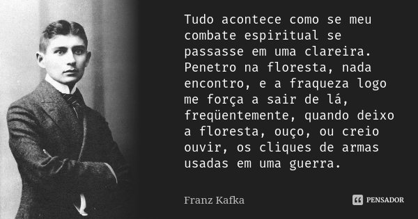 Tudo acontece como se meu combate espiritual se passasse em uma clareira. Penetro na floresta, nada encontro, e a fraqueza logo me força a sair de lá, freqüente... Frase de Franz Kafka.