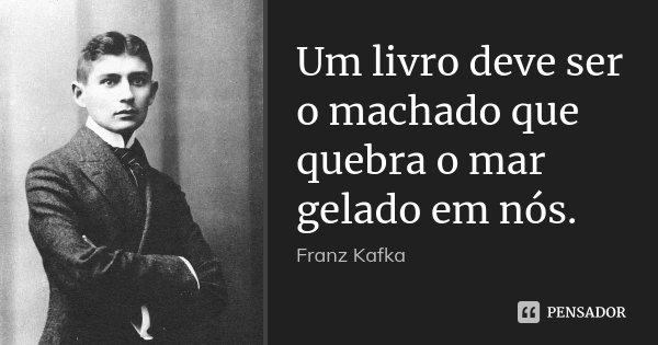 Um livro deve ser o machado que quebra o mar gelado em nós.... Frase de Franz Kafka.