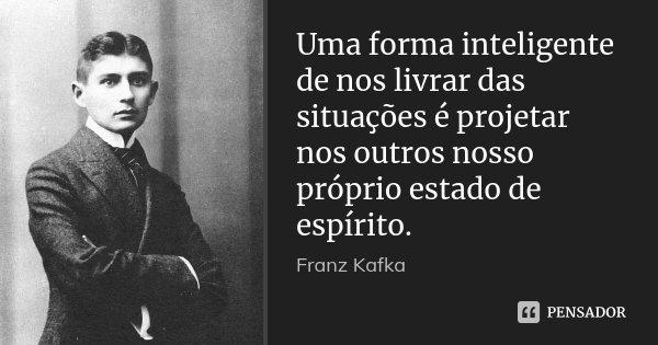 Uma forma inteligente de nos livrar das situações é projetar nos outros nosso próprio estado de espírito.... Frase de Franz Kafka.