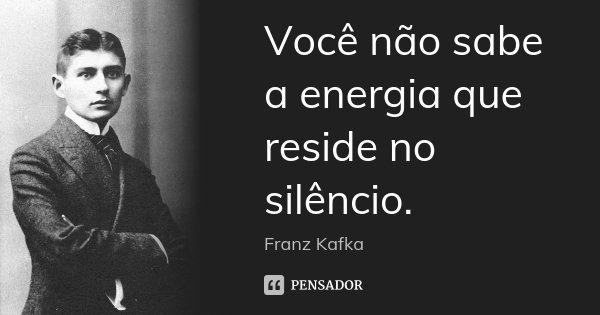 Você não sabe a energia que reside no silêncio.... Frase de Franz Kafka.