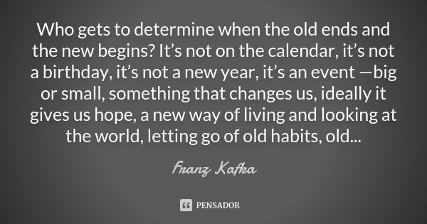 Who gets to determine when the old ends and the new begins? It's not on the calendar, it's not a birthday, it's not a new year, it's an event —big or small, som... Frase de Franz Kafka.