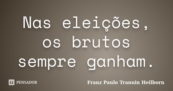 Nas eleições, os brutos sempre ganham.... Frase de Franz Paulo Trannin Heilborn.