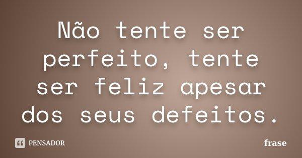 Não Tente Ser Perfeito Tente Ser Feliz Frase