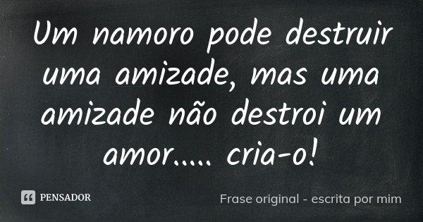 Um namoro pode destruir uma amizade, mas uma amizade não destroi um amor..... cria-o!... Frase de Frase original - escrita por mim.