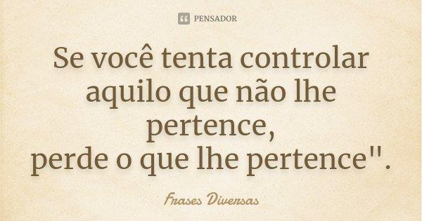 """Se você tenta controlar aquilo que não lhe pertence, perde o que lhe pertence"""".... Frase de Frases Diversas."""