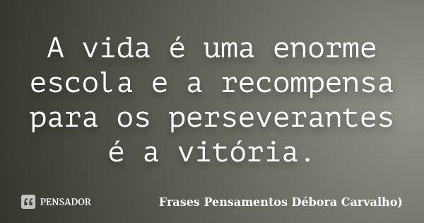A vida é uma enorme escola e a recompensa para os perseverantes é a vitória.... Frase de Frases Pensamentos Débora Carvalho.