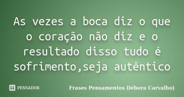 As vezes a boca diz o que o coração não diz e o resultado disso tudo é sofrimento,seja autêntico... Frase de Frases Pensamentos Débora Carvalho.