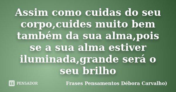 Assim como cuidas do seu corpo,cuides muito bem também da sua alma,pois se a sua alma estiver iluminada,grande será o seu brilho... Frase de Frases Pensamentos Débora Carvalho.