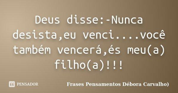 Deus disse:-Nunca desista,eu venci....você também vencerá,és meu(a) filho(a)!!!... Frase de Frases Pensamentos Débora Carvalho.