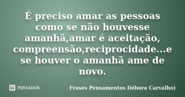 É preciso amar as pessoas como se não houvesse amanhã,amar é aceitação, compreensão,reciprocidade...e se houver o amanhã ame de novo.... Frase de Frases Pensamentos Débora Carvalho.