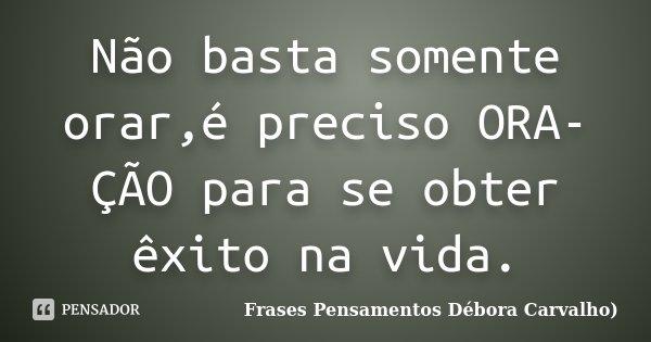 Não basta somente orar,é preciso ORA-ÇÃO para se obter êxito na vida.... Frase de Frases Pensamentos Débora Carvalho.