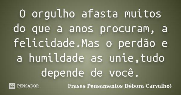 O orgulho afasta muitos do que a anos procuram, a felicidade.Mas o perdão e a humildade as unie,tudo depende de você.... Frase de Frases Pensamentos Débora Carvalho.