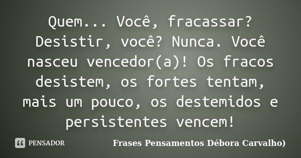 Quem... Você, fracassar? Desistir você? Nunca. Você nasceu vencedor(a)!Os fracos desistem, os fortes tentam, mais um pouco, os destemidos e persistentes, vencem... Frase de Frases Pensamentos Débora Carvalho.