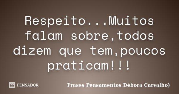 Respeito...Muitos falam sobre,todos dizem que tem,poucos praticam!!!... Frase de Frases Pensamentos Débora Carvalho.