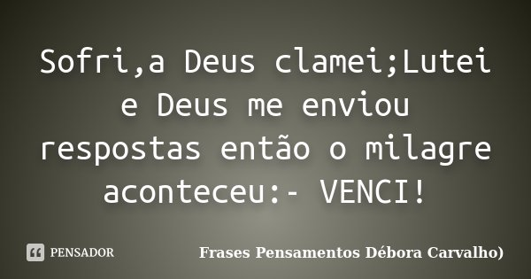 Sofri,a Deus clamei;Lutei e Deus me enviou respostas então o milagre aconteceu:- VENCI!... Frase de Frases Pensamentos Débora Carvalho).