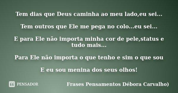 Tem dias que Deus caminha ao meu lado,eu sei... Tem outros que Ele me pega no colo...eu sei... E para Ele não importa minha cor de pele,status e tudo mais... Pa... Frase de Frases Pensamentos Débora Carvalho.