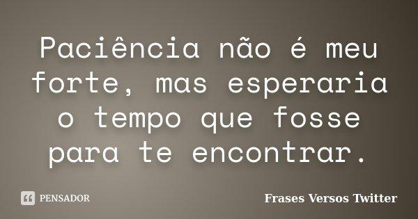 Paciência não é meu forte, mas esperaria o tempo que fosse para te encontrar.... Frase de Frases Versos Twitter.