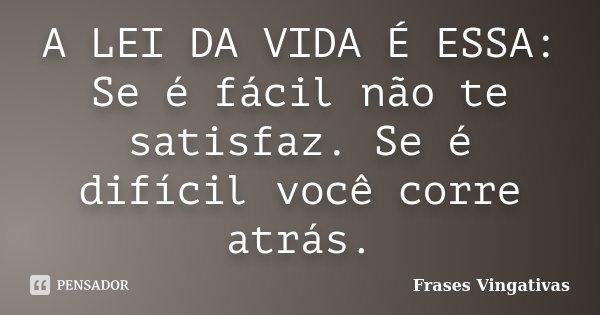 A LEI DA VIDA É ESSA: Se é fácil não te satisfaz. Se é difícil você corre atrás.... Frase de Frases Vingativas.