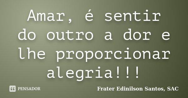 Amar, é sentir do outro a dor e lhe proporcionar alegria!!!... Frase de Frater Edinilson Santos, SAC.